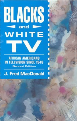 Blacks and White TV: African Americans in Television Since 1948 Fred J. MacDonald