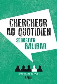 Chercheur au quotidien par Sébastien Balibar