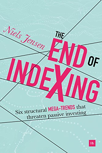 (The End of Indexing: Six structural mega-trends that threaten passive investing)