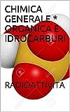 CHIMICA GENERALE * ORGANICA E IDROCARBURI: RADIOATTIVITA (Italian Edition)