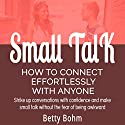 Small Talk - How to Connect Effortlessly with Anyone: Strike Up Conversations with Confidence and Make Small Talk Without the Fear of Being Awkward Audiobook by Betty Bohm Narrated by Andy Cross, Kerem Bayrak, Michele Lambert
