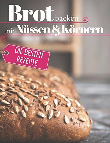 Brot backen mit Nüssen & Körnern - Die besten Rezepte für Anfänger und Fortgeschrittene: Das Rezeptbuch - Selber backen für Genießer - Brot backen in ... - die besten Rezepte) (German Edition) by Aléna Ènn