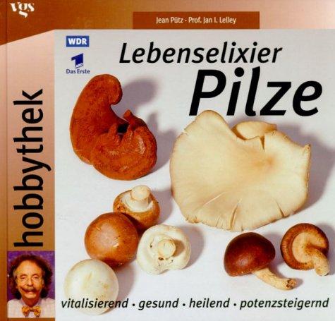 Hobbythek: Lebenselixier Pilze. Vitalisierend, gesund, heilend, potenzsteigernd