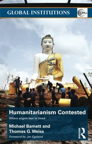 Humanitarianism Contested: Where Angels Fear to Tread (Routledge Global Instiutions)