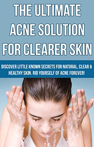 Acne: The Ultimate Acne Solution For Clearer Skin - Discover Little Known Secrets For Natural, Clear & Healthy Skin. Rid Yourself of Acne Forever! (Skin ... Eczema, Acne, Psoriasis Book 2)