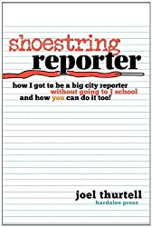 Shoestring Reporter How I Got To be A Big City Reporter Without Going to J School and How You Can Do It Too