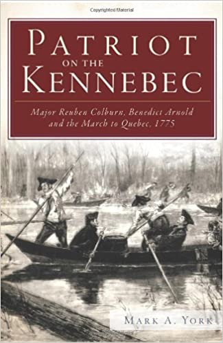 1775 Patriot on the Kennebec Major Reuben Colburn Benedict Arnold and the March to Quebec