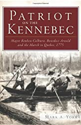 Patriot on the Kennebec:: Major Reuben Colburn, Benedict Arnold and the March to Quebec, 1775