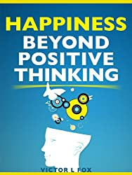 Happiness Beyond Positive Thinking: How To Be Happy Every Day