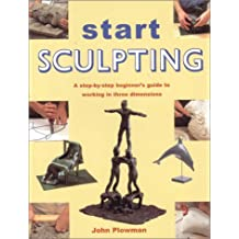 Start Sculpting: A Step-By-Step Beginner's Guide to Working in Three Dimensions