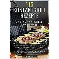 115 Kontaktgrill Rezepte - Das Konaktgrill Kochbuch: Ihr Kontaktgrill Rezeptbuch für Fleisch, Gemüse sowie vegane Gerichte. (Grill Kochbuch für Früshtück, Vorspeisen, Mittagessen, Snacks, Nachtisch)