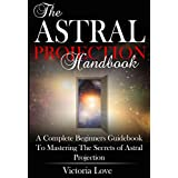 Astral Projection: Revealed! An Insider's Guide To The Art of Astral Travel and Discover Your Own Expanding Consciousness
