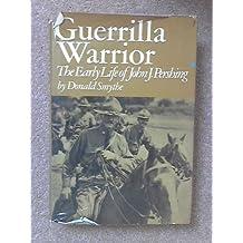 Guerrilla Warrior: The Early Life of John J. Pershing