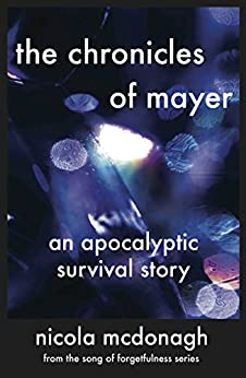 The Chronicles of Mayer An Apocalyptic Survival Story: Prequel to the Cli-fi/Sci-fi/Dystopian series The Song of Forgetfulness by [McDonagh, Nicola]