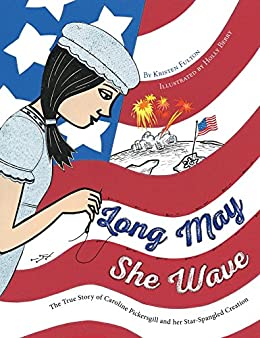 Long May She Wave: The True Story of Caroline Pickersgill and Her Star-Spangled Creation by [Fulton, Kristen]