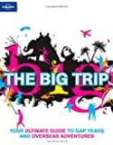 The big trip. Your ultimate guide to gap years and overseas adventures (Lonely Planet General Reference)