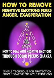 How To Remove Negative Emotions - Fears, Anger, Exasperation: How To Deal With Negative Emotions Through Solar Plexus Chakra (Simple Technique For Protection From Negative Energy And Emotions)