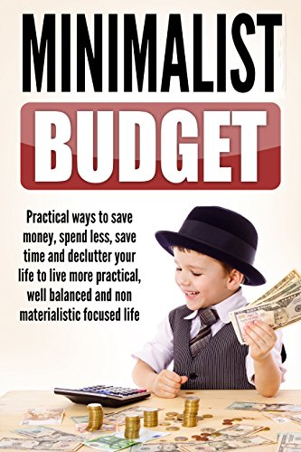 Minimalist Budget : Practical Ways to Save Money, Spend Less, Save Time and Declutter Your Life to Live More Practical, Well Balanced and Non-Materialistic ... Mindset, Budget Planning Book 1)