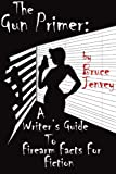 The Gun Primer: a Writer's Guide to Firearm Facts for Fiction, Bruce Jenvey, 1482591685