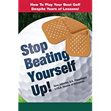 Stop Beating Yourself Up!: How To Play Your Best Golf Despite Years of Lessons (Just Hit The Damn Ball! Book 4)