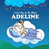 I Love You to the Moon, Adeline: Personalized Book & Bedtime Story (Bedtime Stories, Personalized Children's Books, Personalized Books, Goodnight Poem, Poems for Kids)