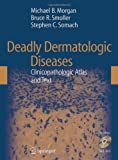 Deadly Dermatologic Diseases : Clinicopathologic Atlas and Text, Morgan, Michael and Smoller, Bruce R., 0387254420