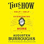 This Is How: Proven Aid in Overcoming Shyness, Molestation, Fatness, Spinsterhood, Grief, Disease, Lushery, Decrepitude & More. For Young and Old Alike | Augusten Burroughs