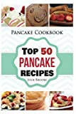 Pancake Cookbook: Top 50 Pancake Recipes (pancakes, waffles, syrup, book, breakfast) (pancakes, protein, abs, waffle, syrup, book, mix, breakfast)) (Volume 1)