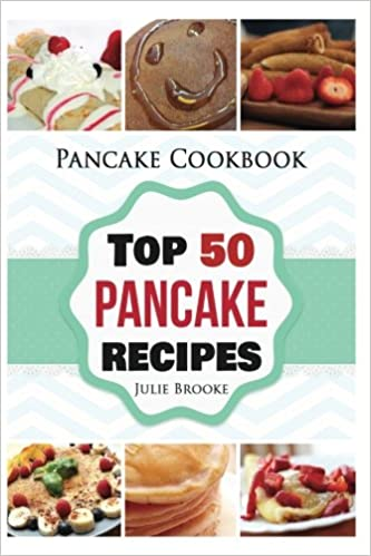 Pancake Cookbook: Top 50 Pancake Recipes (pancakes, waffles, syrup, book, breakfast) (pancakes, protein, abs, waffle, syrup, book, mix, breakfast)) by Julie Brooke
