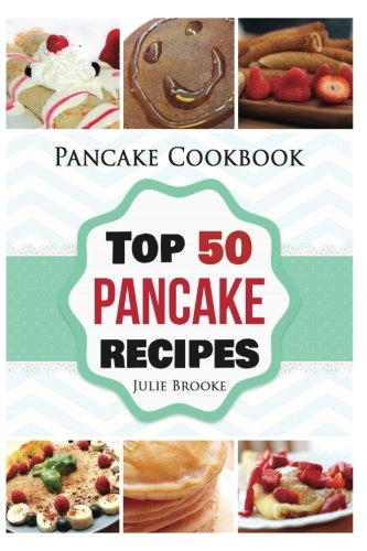 Pancake Cookbook: Top 50 Pancake Recipes (pancakes, waffles, syrup, book, breakfast) (pancakes, protein, abs, waffle, syrup, book, mix, breakfast)) (Volume 1) by Julie Brooke