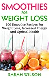 Smoothies For Weight Loss: 100 Smoothie Recipes For Weight Loss, Increased Energy And Optimal Health