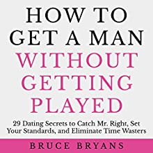 How to Get a Man Without Getting Played: 29 Dating Secrets to Catch Mr. Right, Set Your Standards, and Eliminate Time Wasters Audiobook by Bruce Bryans Narrated by Dan Culhane