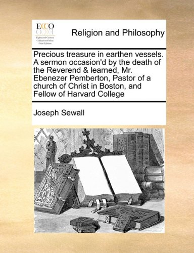 Download Precious treasure in earthen vessels. A sermon occasion'd by the death of the Reverend & learned, Mr. Ebenezer Pemberton, Pastor of a church of Christ in Boston, and Fellow of Harvard College pdf