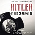 Hitler In the Crosshairs: A GI's Story of Courage and Faith | John Woodbridge,Maurice Possley