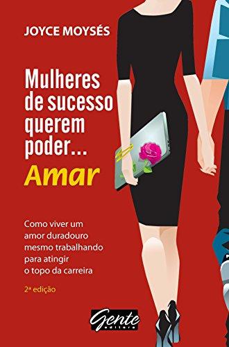 Mulheres de sucesso querem poder … amar: Como viver um amor duradouro, mesmo trabalhando para atingir o topo da carreira