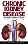 Chronic Kidney Disease: The Ultimate CKD Cookbook - Amazing Healthy Meals To Manage Your Kidney Disease! (Chronic Kidney Disease, Kidney Stones, Kidney Disease 101)