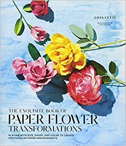 Exquisite book of paper flower transformations playing with size exquisite book of paper flower transformations playing with size shape and color to create spectacular paper arrangements livia cetti 9781419724121 mightylinksfo