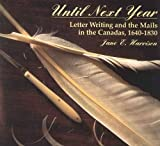 Until Next Year : Letter Writing and the Mails in the Canadas, 1640-1830, Harrison, Jane E., 0889202982