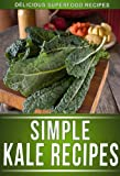 Kale Recipes: Delicious Recipes Using This Superfood To Keep The Whole Family Healthy! (The Simple Recipe Series)