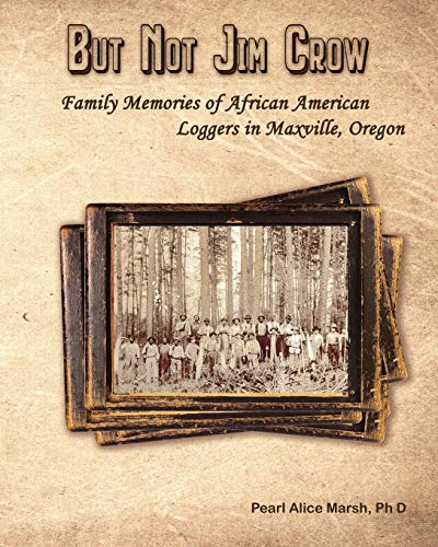 (But Not Jim Crow: Family Memories of African American Loggers of Maxville, Oregon)