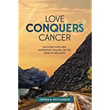 Love Conquers Cancer : Discover Hope and Alternative Healing on the Road to Wellness