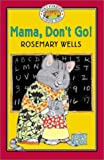 Mama, Don't Go!, Rosemary Wells, 0786807202
