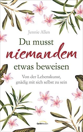 Du musst niemandem etwas beweisen: Von der Lebenskunst, gnädig mit sich selbst zu sein. (German Edition)