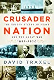 Crusader Nation: The United States in Peace and the Great War, 1898-1920, David Traxel, 0375410783