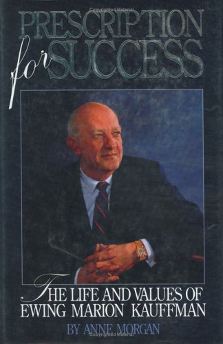 Prescription for Success: The Life and Values of Ewing Marion Kauffman
