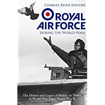 The Royal Air Force during the World Wars: The History and Legacy of British Air Power in World War I and World War II