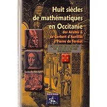 Huit Siecles de Mathematiques en Occitanie, des Arabes & de Gerbert d'Aurillac a Pierre de Fermat