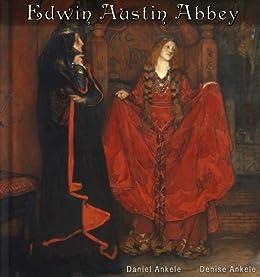 Edwin Austin Abbey: 140+ Golden Age Reproductions - Murals by [Ankele, Denise, Ankele, Daniel]