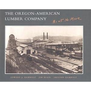 The Oregon-American Lumber Company: Ain't No More Edward Kamholz, Jim Blain and Greg Kamholz