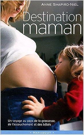 Lire en ligne Destination maman : Voyage au pays de la grossesse, de l'accouchement et des bébés pdf ebook